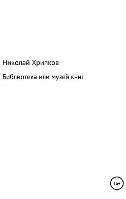 Николай Хрипков - Библиотека, или Музей книг