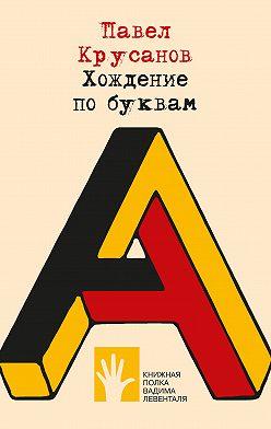 Павел Крусанов - Хождение по буквам