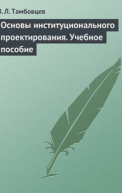 Виталий Тамбовцев - Основы институционального проектирования. Учебное пособие