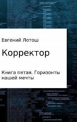 Евгений Лотош - Корректор. Книга пятая. Горизонты нашей мечты