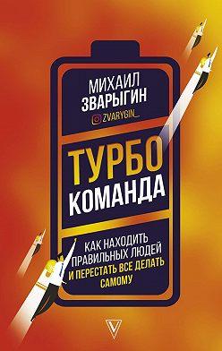 Михаил Зварыгин - Турбокоманда. Как находить правильных людей и перестать все делать самому