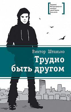 Виктор Штанько - Трудно быть другом