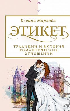 Ксения Маркова - Этикет, традиции и история романтических отношений