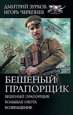 Дмитрий Зурков - Бешеный прапорщик: Бешеный прапорщик. Большая охота. Возвращение