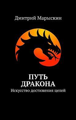 Дмитрий Марыскин - Путь дракона. Искусство достижения целей