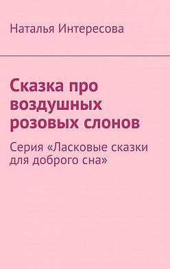 Наталья Интересова - Сказка про воздушных розовых слонов. Серия «Ласковые сказки для доброгосна»