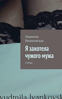 Людмила Иванковская - Я захотела чужогомужа. Стихи