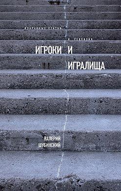 Валерий Шубинский - Игроки и игралища (сборник)