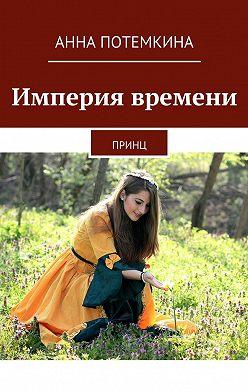 Анна Потемкина - Империя времени. Принц