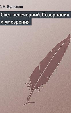 Сергей Булгаков - Свет невечерний. Созерцания и умозрения