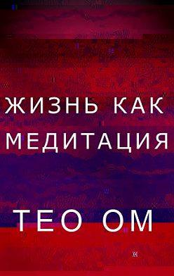 Тео Ом - Жизнь как медитация