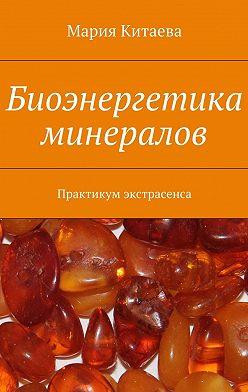 Мария Китаева - Биоэнергетика минералов. Практикум экстрасенса