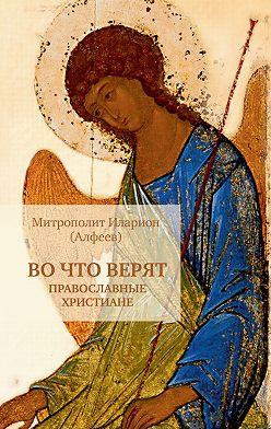 Иларион (Алфеев) - Во что верят православные христиане
