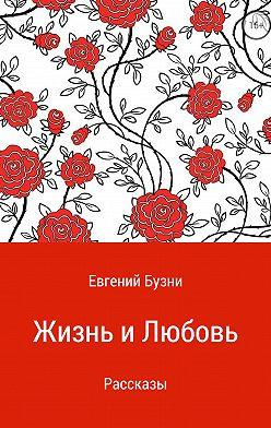 Евгений Бузни - Жизнь и любовь. Сборник рассказов