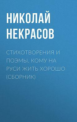 Николай Некрасов - Стихотворения и поэмы. Кому на Руси жить хорошо (сборник)