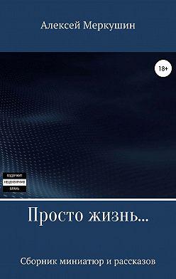 Алексей Меркушин - Просто жизнь. Сборник миниатюр