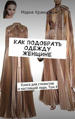 Мария Храмцова - Как подобрать одежду женщине. Книга для стилистов инастоящей леди. Том4