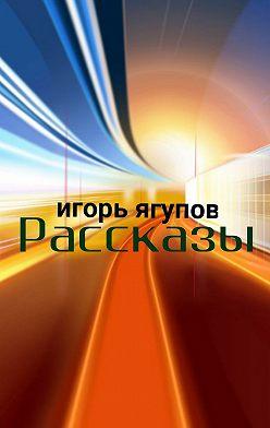 Игорь Ягупов - Рассказы