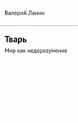 Валерий Ланин - Тварь. Мир как недоразумение