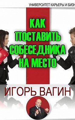 Игорь Вагин - Как поставить собеседника на место