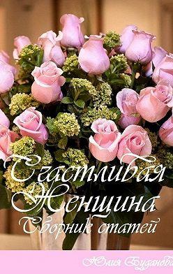 Юлия Буданова - Счастливая женщина. Сборник статей