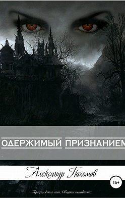 Александр Пахомов - Одержимый признанием
