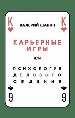 Валерий Шанин - Карьерные игры, или Психология делового общения
