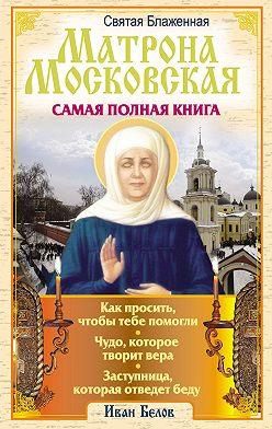 Иван Белов - Святая блаженная Матрона Московская. Самая полная книга