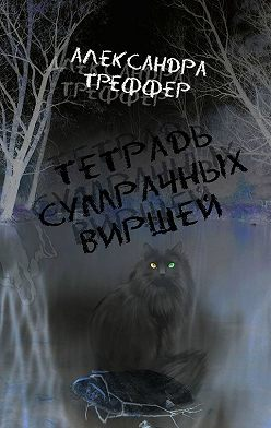 Александра Треффер - Тетрадь сумрачных виршей. Стихотворения разныхлет. Авторская песня