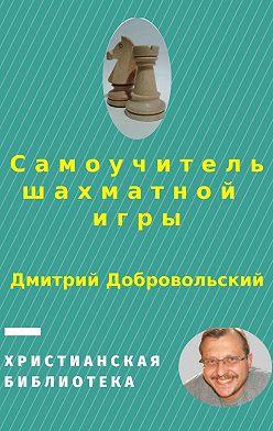 Дмитрий Добровольский - Самоучитель шахматнойигры