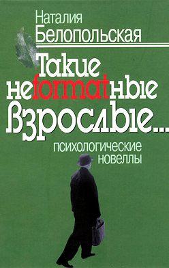 Наталия Белопольская - Такие неformatные взрослые… Психологические новеллы