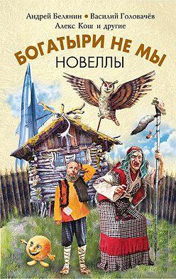 Андрей Белянин - Богатыри не мы. Новеллы (сборник)
