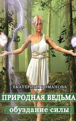 Екатерина Романова - Природная ведьма: обуздание силы