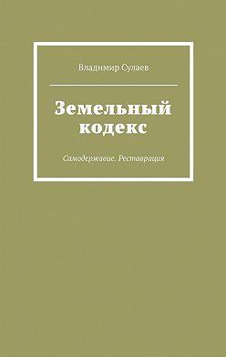 Владимир Сулаев - Земельный кодекс. Самодержавие. Реставрация