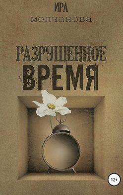 Ирина Сергеевна Молчанова - Разрушенное время