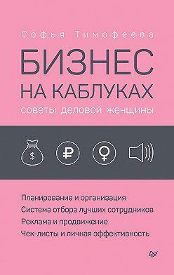 Софья Тимофеева - Бизнес на каблуках. Советы деловой женщины