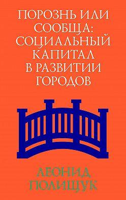 Леонид Полищук - Порознь или сообща. Социальный капитал в развитии городов