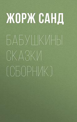 Жорж Санд - Бабушкины сказки (сборник)