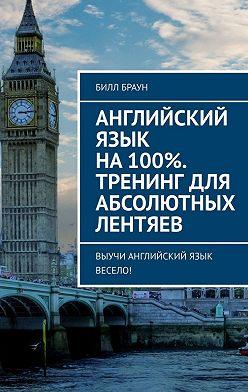 Билл Браун - Английский язык на100%. Тренинг дляабсолютных лентяев. Выучи английский язык весело!
