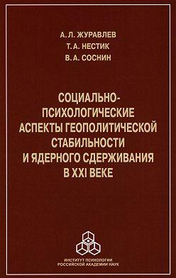 Анатолий Журавлев - Социально-психологические аспекты геополитической стабильности и ядерного сдерживания в ХХI веке