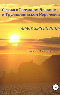 Анастасия Нивинная - Сказка о Радужном Драконе и Трулляляндском Королевстве