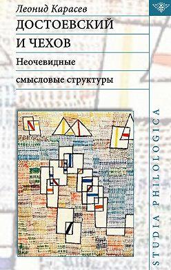 Леонид Карасев - Достоевский и Чехов. Неочевидные смысловые структуры