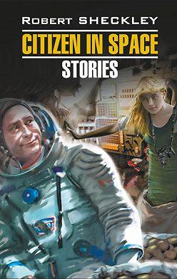 Роберт Шекли - Citizen in Spase. Stories / Гражданин в Космосе. Рассказы. Книга для чтения на английском языке