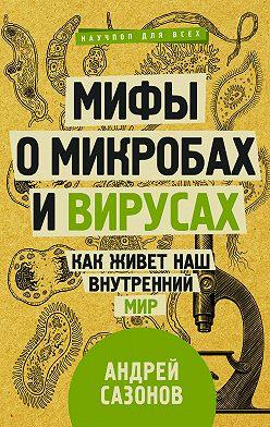 Андрей Сазонов - Мифы о микробах и вирусах. Как живет наш внутренний мир