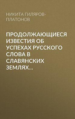 Никита Гиляров-Платонов - Продолжающиеся известия об успехах русского слова в Славянских землях…