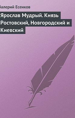 Валерий Есенков - Ярослав Мудрый. Князь Ростовский, Новгородский и Киевский