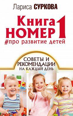 Лариса Суркова - Книга номер 1 #про развитие детей. Советы и рекомендации на каждый день