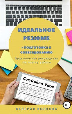 Валерия Волкова - Идеальное резюме + подготовка к собеседованию. Практическое руководство по поиску работы