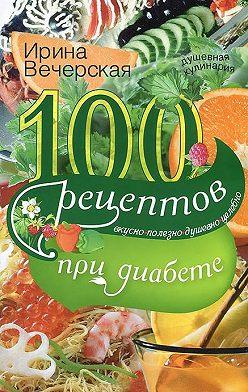 Ирина Вечерская - 100 рецептов при диабете. Вкусно, полезно, душевно, целебно