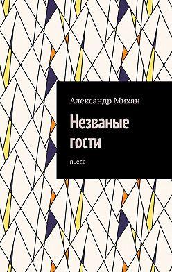 Александр Михан - Незваные гости. Пьеса